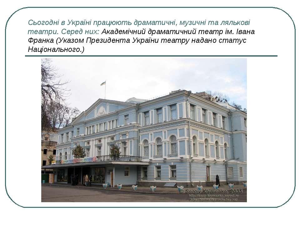 Сьогодні в Україні працюють драматичні, музичні та лялькові театри. Серед них...