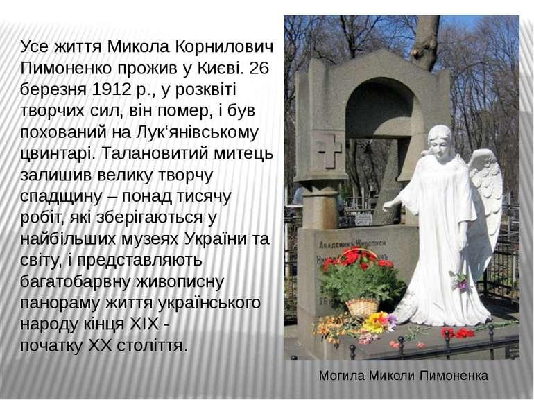 Усе життя Микола Корнилович Пимоненко прожив у Києві. 26 березня 1912 р., у р...