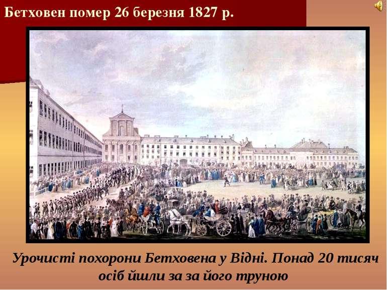 Бетховен помер 26 березня 1827 р. Урочисті похорони Бетховена у Відні. Понад ...