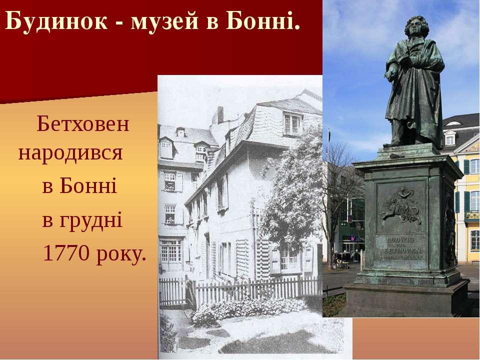 Бетховен народився  в Бонні  в грудні  1770 року. Будинок - музей в ...