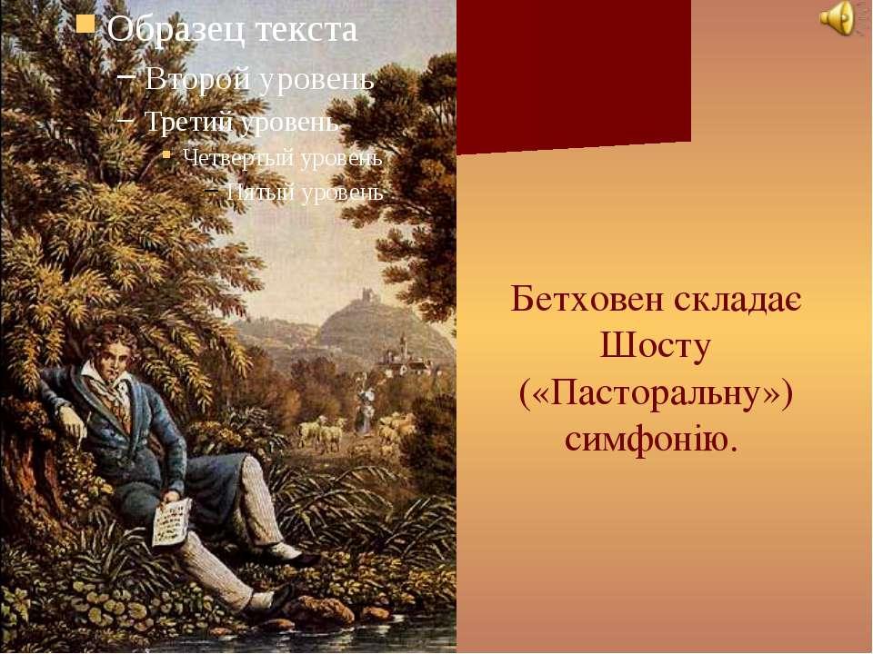 Бетховен складає Шосту («Пасторальну») симфонію.