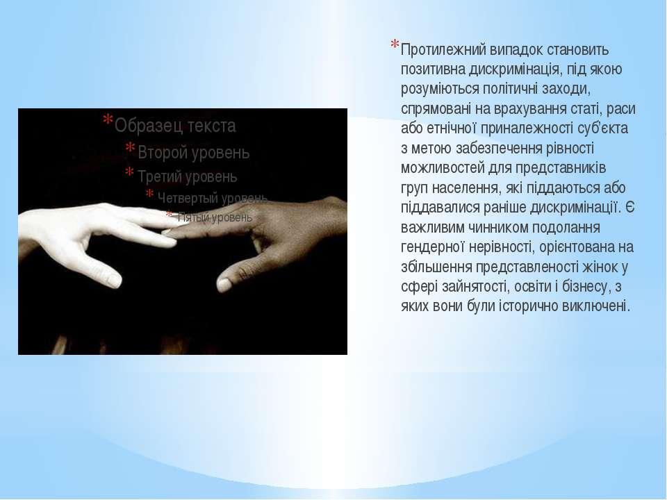 Протилежний випадок становить позитивна дискримінація, під якою розуміються п...