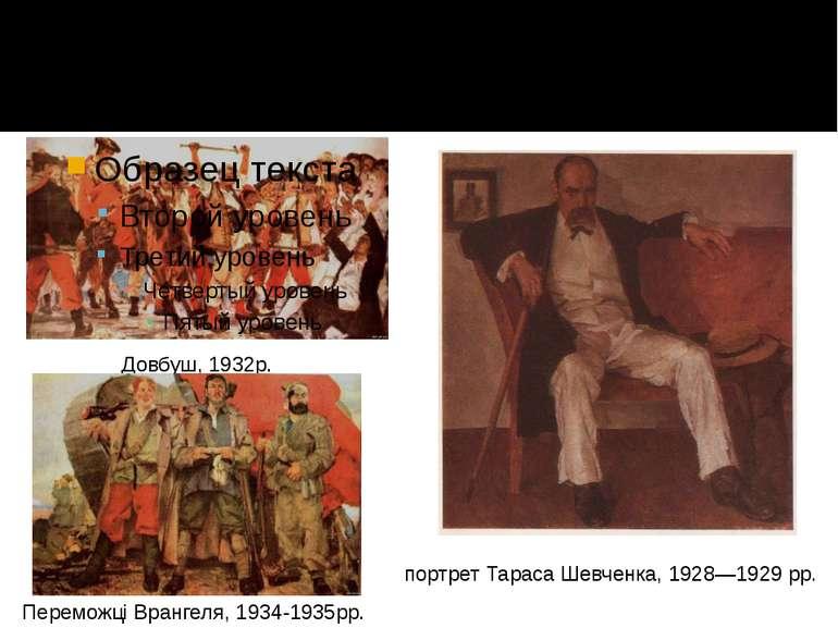 Довбуш, 1932р. Переможці Врангеля, 1934-1935рр. портрет Тараса Шевченка, 1928...