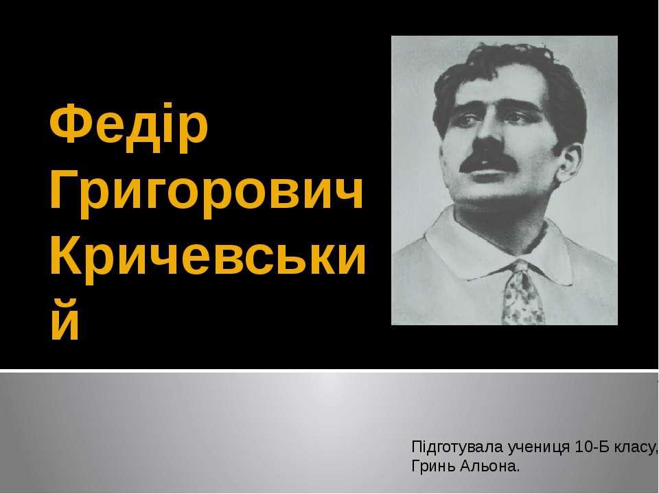 Федір Григорович Кричевський Підготувала учениця 10-Б класу, Гринь Альона.