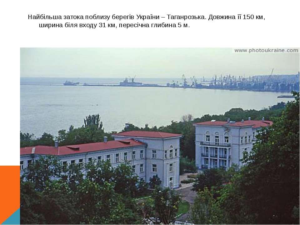 Найбільша затока поблизу берегів України – Таганрозька. Довжина її 150 км, ши...