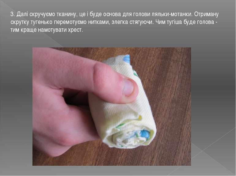 3. Далі скручуємо тканину, це і буде основа для голови ляльки-мотанки.Отрима...