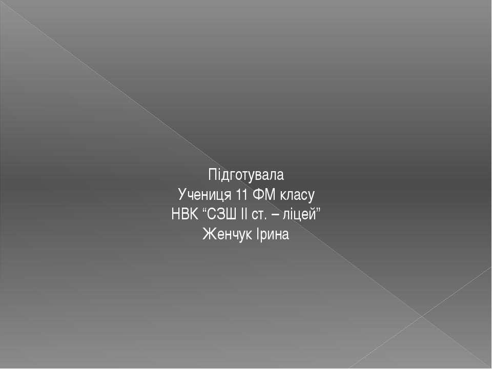 """Підготувала Учениця 11 ФМ класу НВК """"СЗШ ІІ ст. – ліцей"""" Женчук Ірина"""