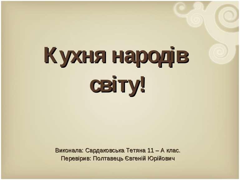 Кухня народів світу! Виконала: Сардаковська Тетяна 11 – А клас. Перевірив: По...