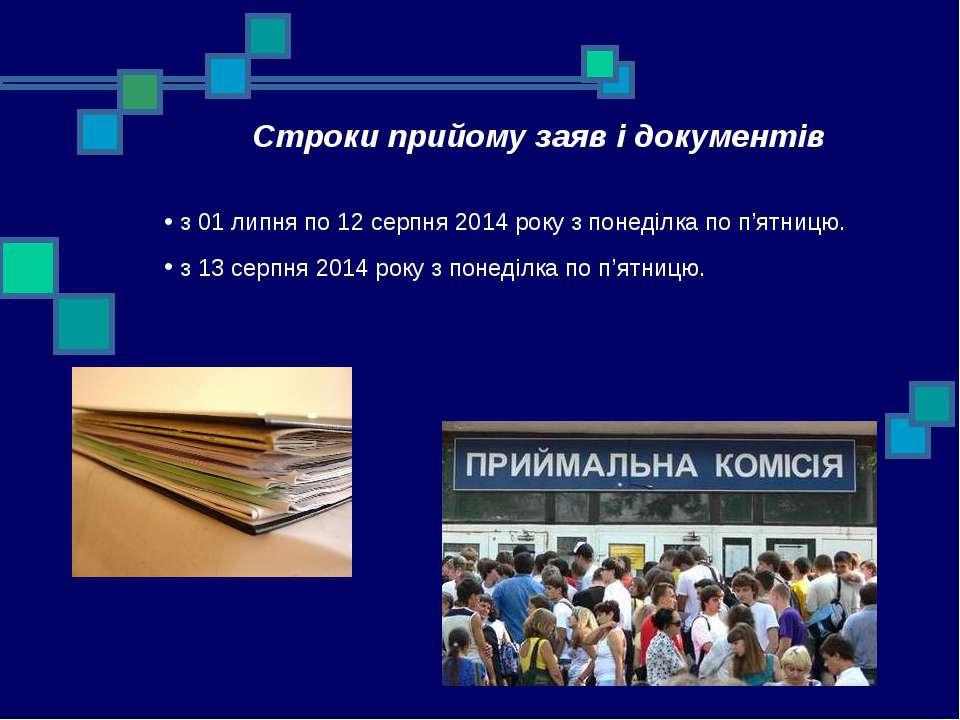 Строки прийому заяв і документів з 01 липня по 12 серпня 2014 року з понеділк...