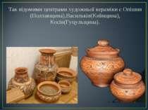 Так відомими центрами художньої кераміки є Опішня (Полтавщина),Васильків(Київ...