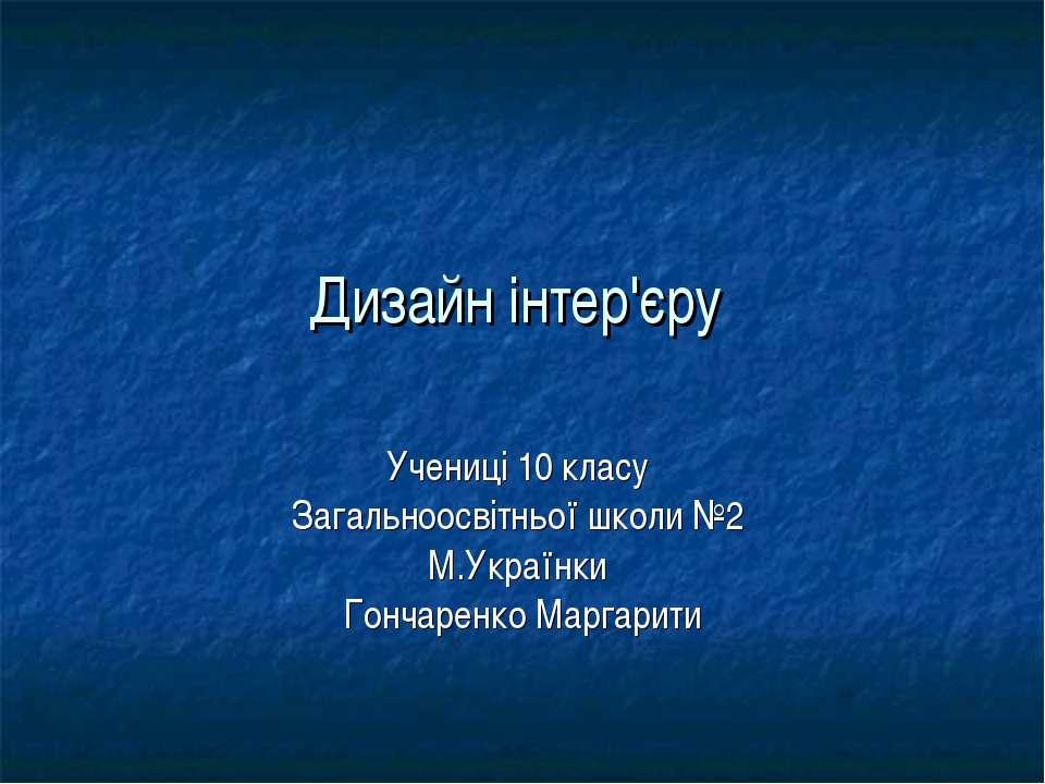 Дизайн інтер'єру Учениці 10 класу Загальноосвітньої школи №2 М.Українки Гонча...