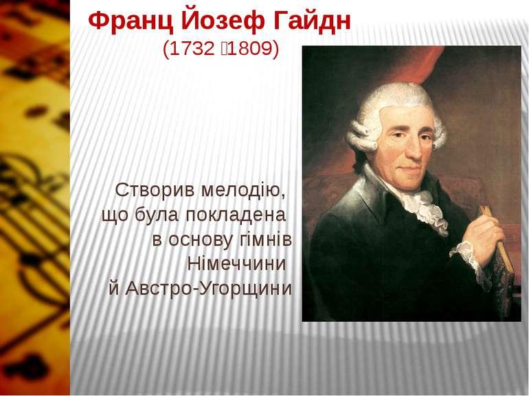 Франц Йозеф Гайдн (1732 1809) Створив мелодію, що була покладена в основу гім...