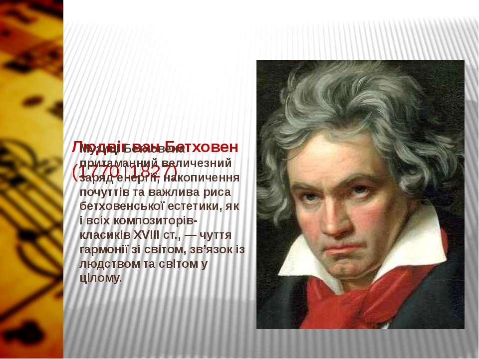 Людвіг ван Бетховен (1770 1827) Музиці Бетховена притаманний величезний заряд...