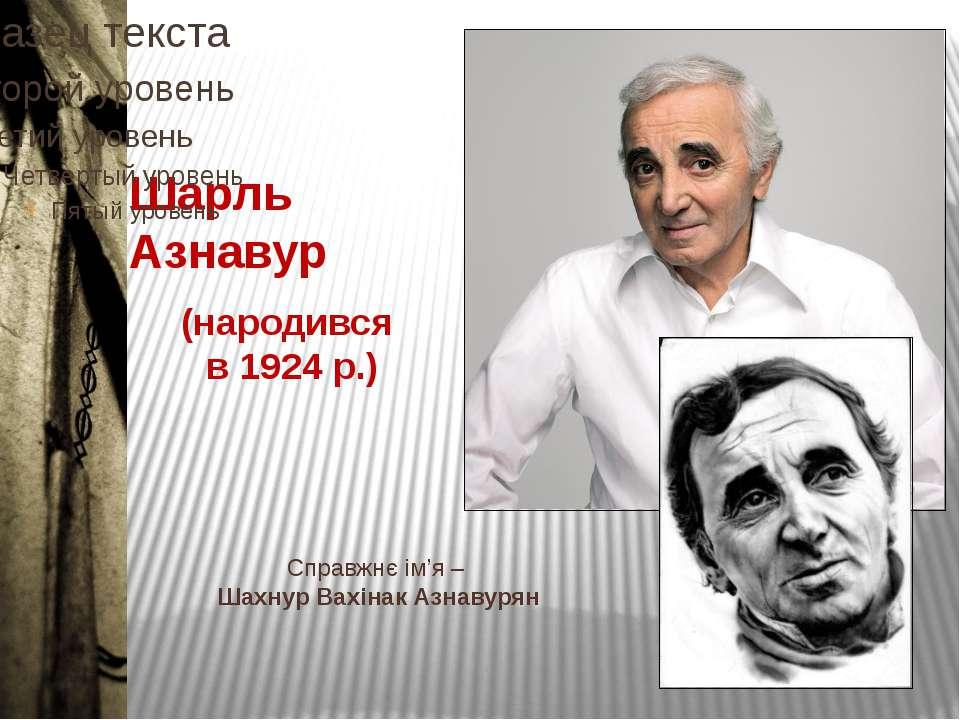 Шарль Азнавур Справжнє ім'я – Шахнур Вахінак Азнавурян (народився в 1924 р.)
