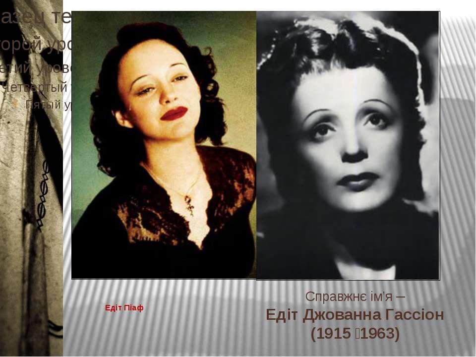 Едіт Піаф Справжнє ім'я – Едіт Джованна Гассіон (1915 1963)