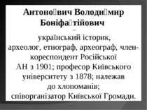 Антоно вич Володи мир Боніфа тійович — українськийісторик, археолог,етног...