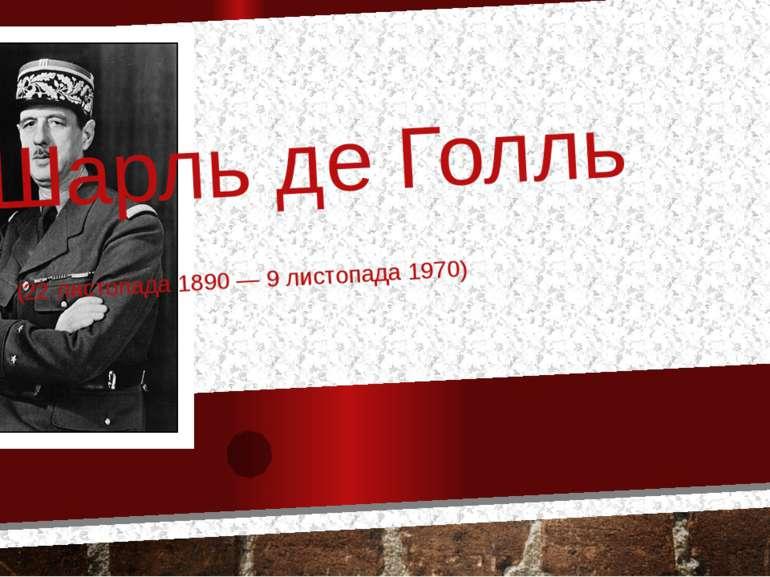 Шарль де Голль (22 листопада 1890 — 9 листопада 1970)