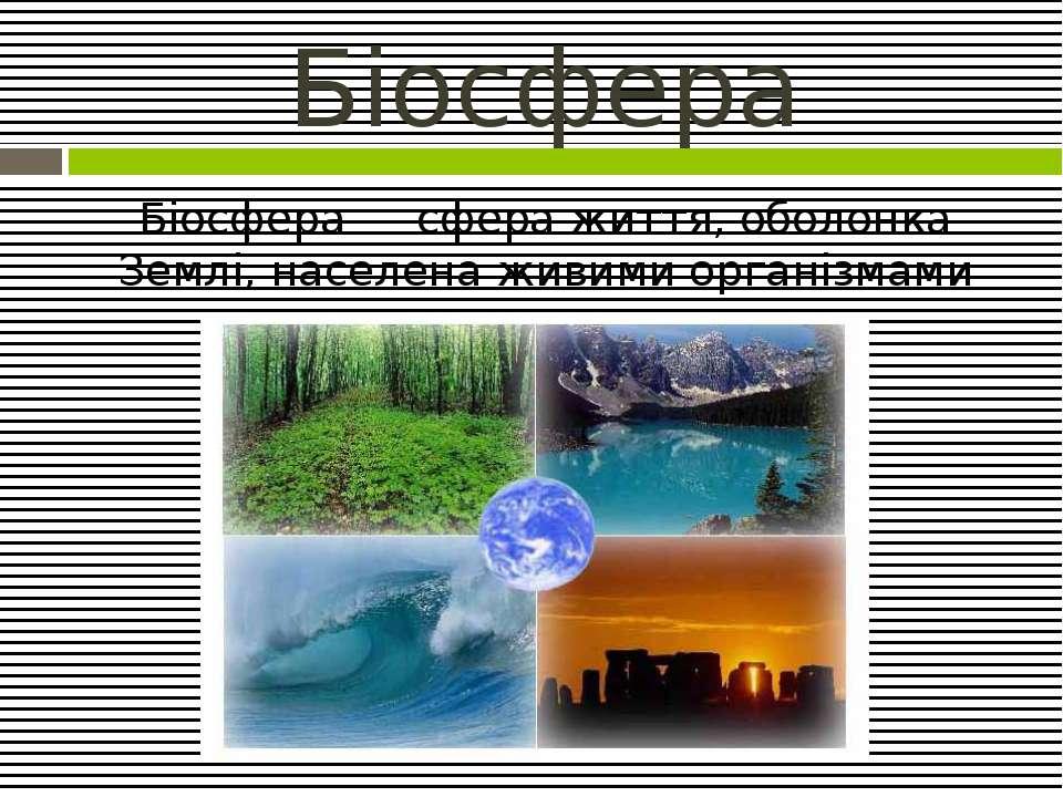 Біосфера Біосфера — сфера життя, оболонка Землі, населена живими організмами