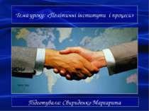 Тема уроку: «Політичні інститути і процеси» Підготувала: Свириденко Маргарита