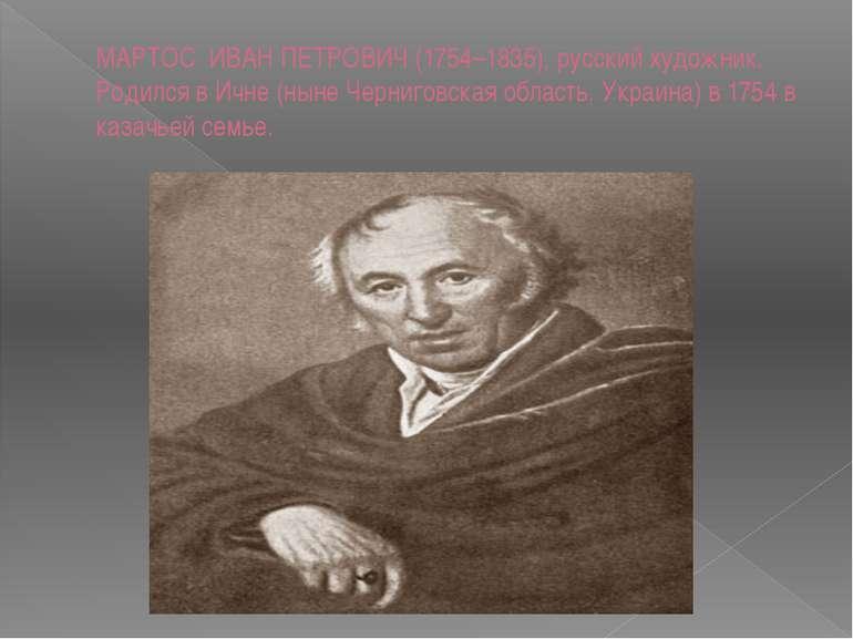 МАРТОС ИВАН ПЕТРОВИЧ (1754–1835), русский художник. Родился в Ичне (ныне Черн...