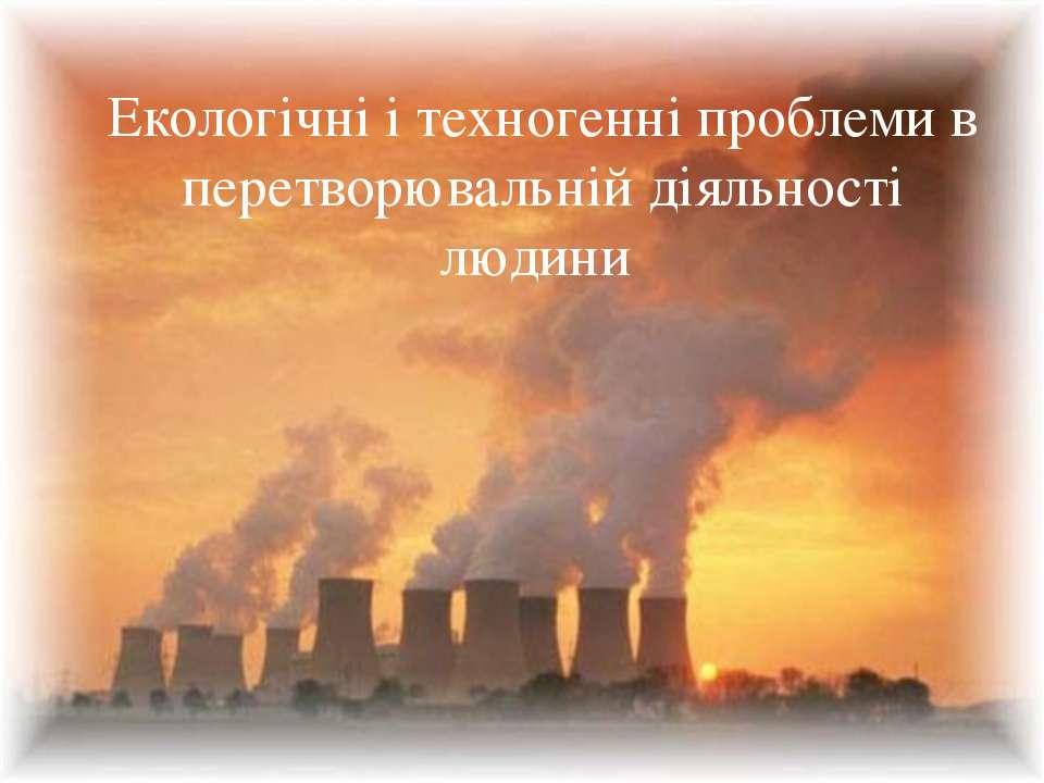 Екологічні і техногенні проблеми в перетворювальній діяльності людини