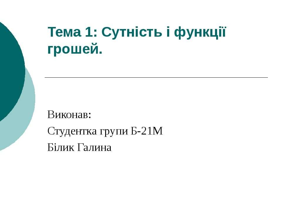 Тема 1: Сутність і функції грошей. Виконав: Студентка групи Б-21М Білик Галина