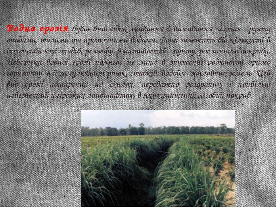 Водна ерозія буває внаслідок змивання й вимивання частин ґрунту опадами, тали...