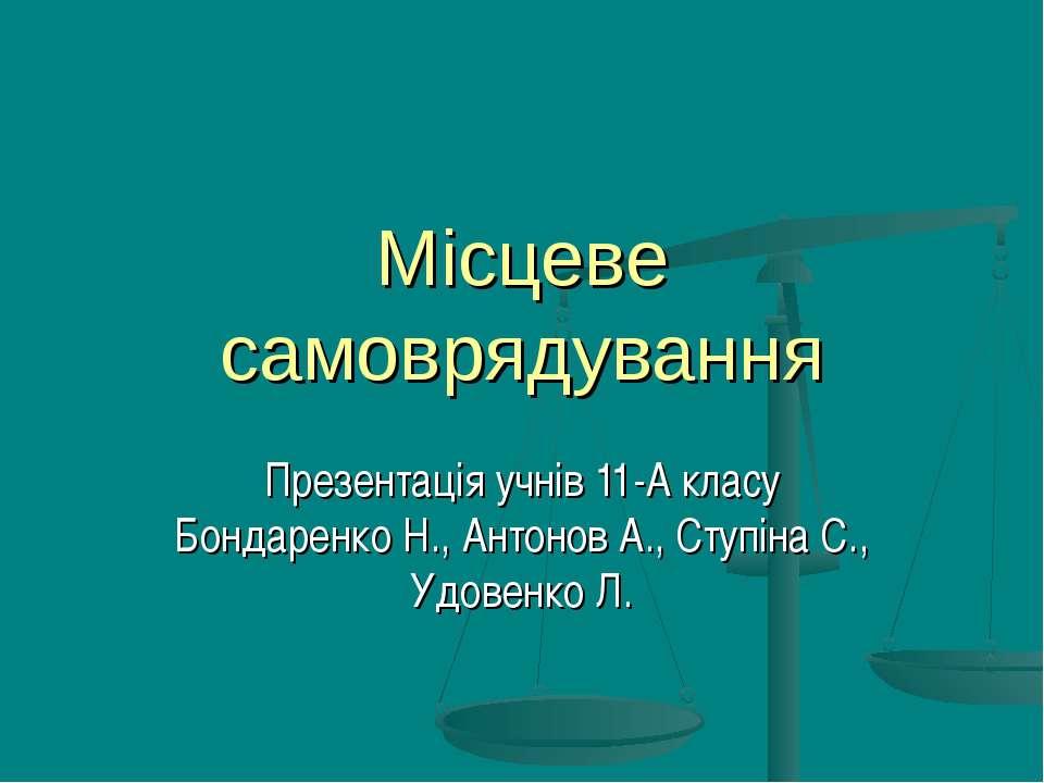 Місцеве самоврядування Презентація учнів 11-А класу Бондаренко Н., Антонов А....