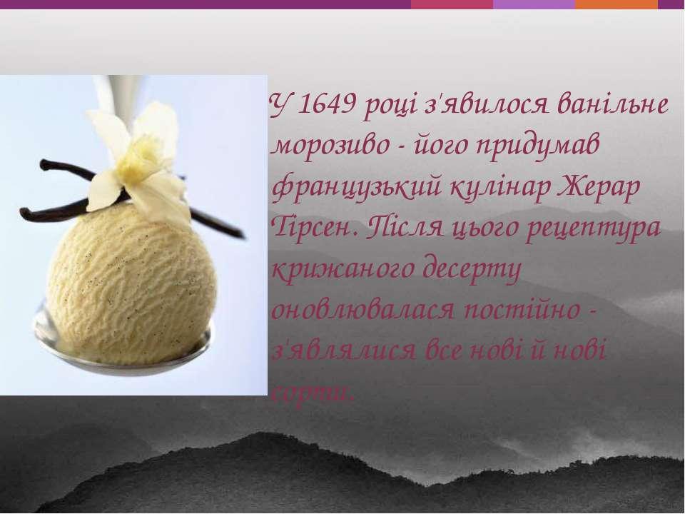У 1649 році з'явилося ванільне морозиво - його придумав французький кулінар Ж...