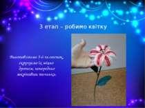 3 етап – робимо квітку Виготовляємо 5-6 пелюсток, скручуємо їх міцно дротом, ...