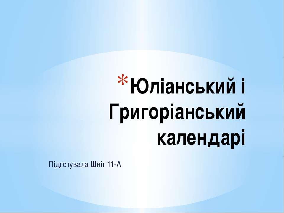 Підготувала Шніт 11-А Юліанський і Григоріанський календарі