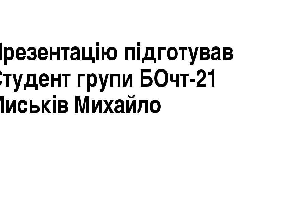 Презентацію підготував Студент групи БОчт-21 Миськів Михайло