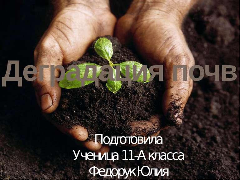 Деградация почв Подготовила Ученица 11-А класса Федорук Юлия