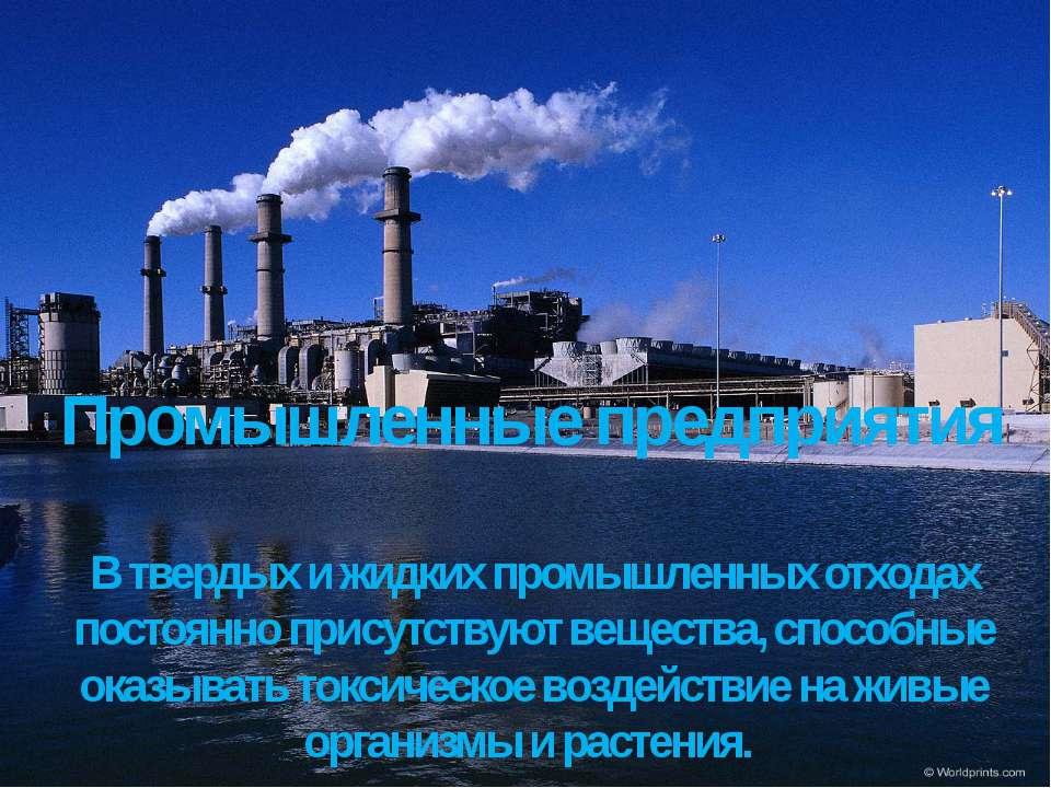 Промышленные предприятия В твердых и жидких промышленных отходах постоянно пр...