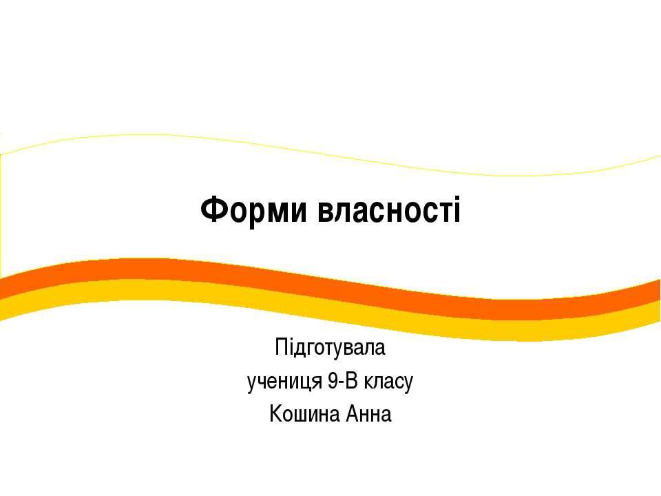Форми власності Підготувала учениця 9-В класу Кошина Анна