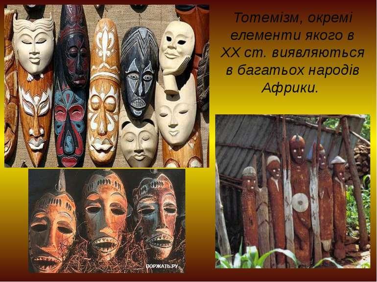 Тотемізм, окремі елементи якого в XX ст. виявляються в багатьох народів Африки.