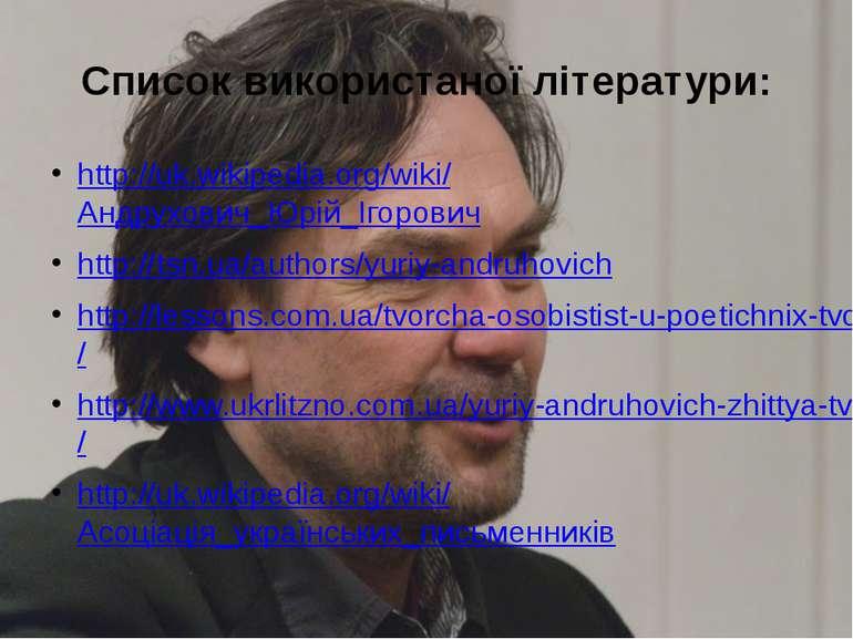 Список використаної літератури: http://uk.wikipedia.org/wiki/Андрухович_Юрій_...