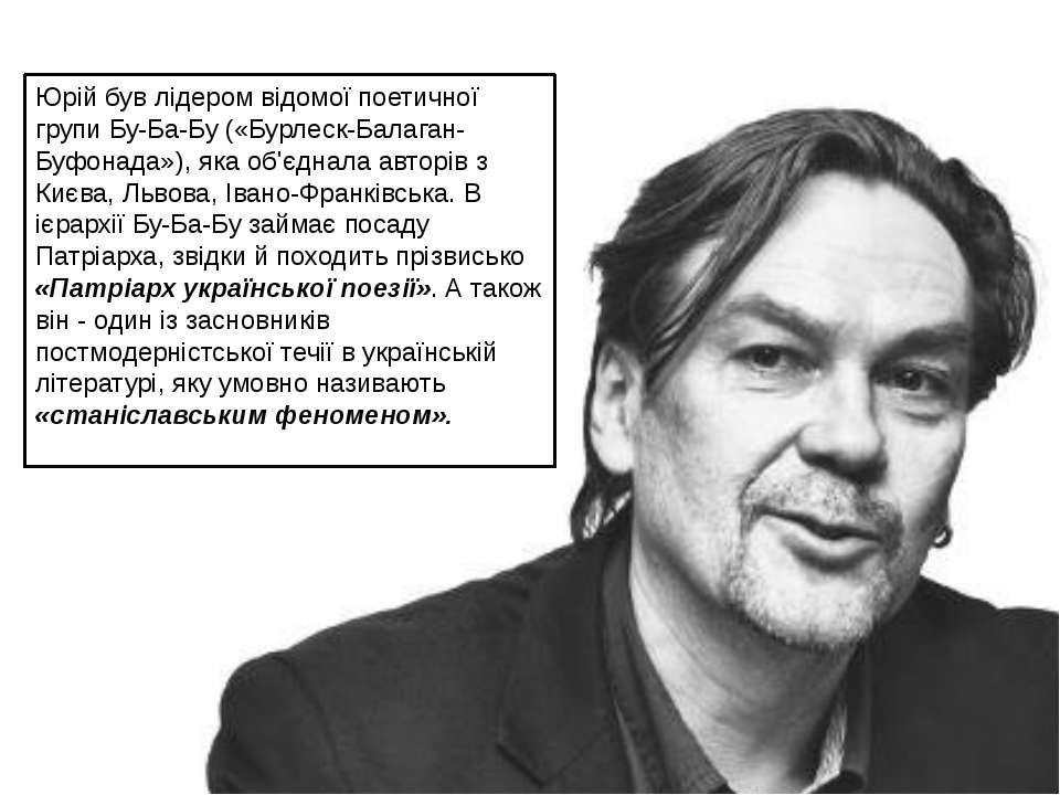 Юрій був лідером відомої поетичної групи Бу-Ба-Бу («Бурлеск-Балаган-Буфонада»...
