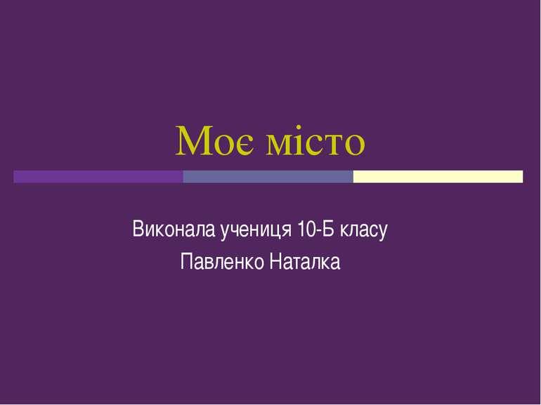 Моє місто Виконала учениця 10-Б класу Павленко Наталка