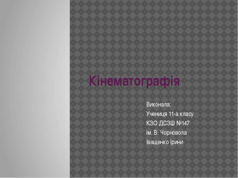 Кінематографія Виконала: Учениця 11-а класу КЗО ДСЗШ №147 ім. В. Чорновола Ів...