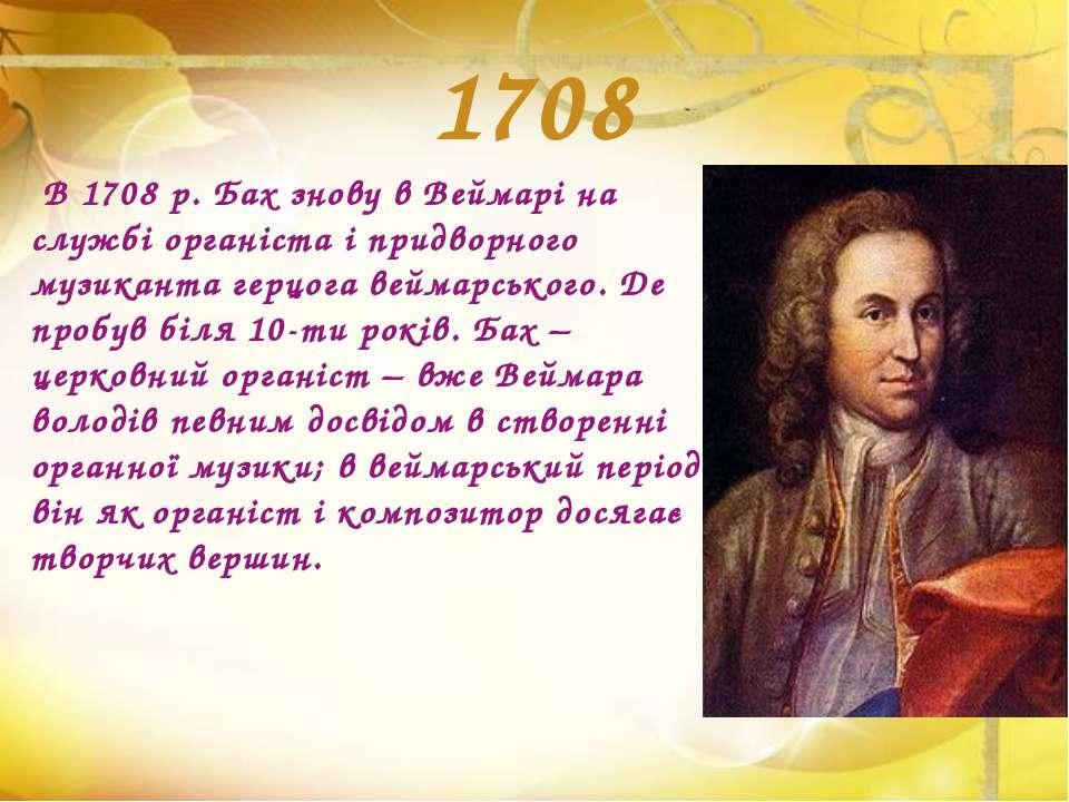 1708 В 1708 р. Бах знову в Веймарі на службі органіста і придворного музикант...
