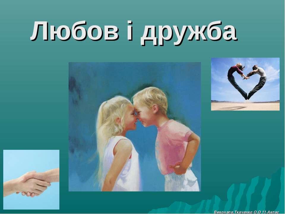 Любов і дружба Виконала:Ткаченко О.О 11-Аклас