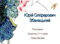 Юрій Оліферович Збанацький Підготувала Студентка 111 к групи Лялюк Вікторія