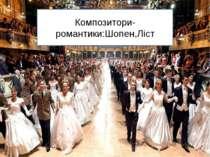 Композитори-романтики:Шопен,Ліст