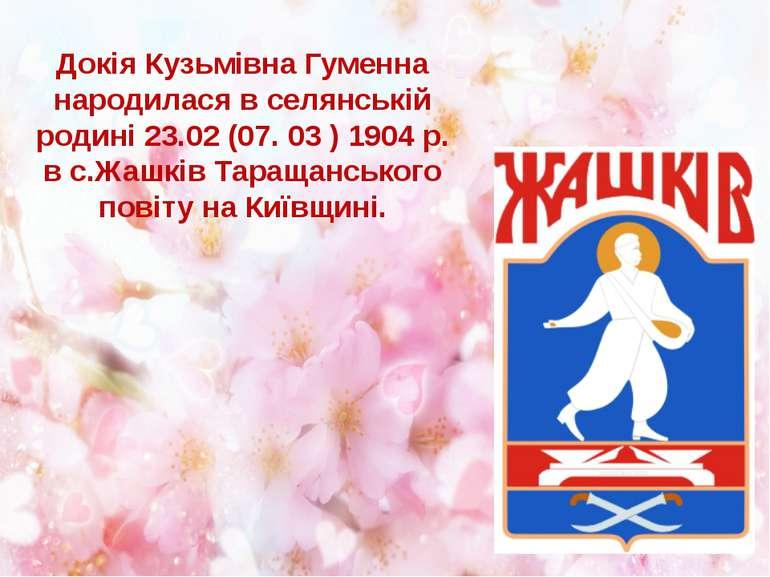 Докія Кузьмівна Гуменна народилася в селянській родині 23.02 (07. 03 ) 1904 р...