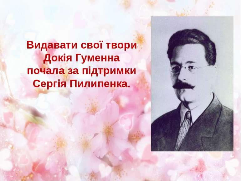 Видавати свої твори Докія Гуменна почала за підтримки Сергія Пилипенка.