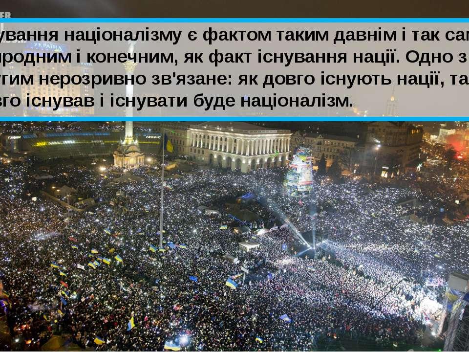 Існування націоналізму є фактом таким давнім і так само природним і конечним,...