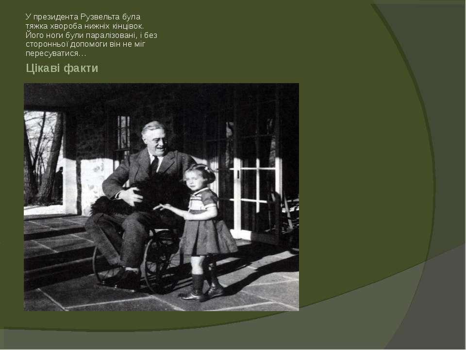 Цікаві факти У президента Рузвельта була тяжка хвороба нижніх кінцівок. Його ...