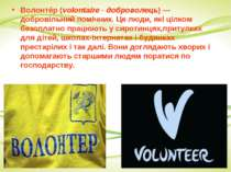 Волонтéр(volontaire - доброволець)— добровільнийпомічник. Це люди, які ціл...