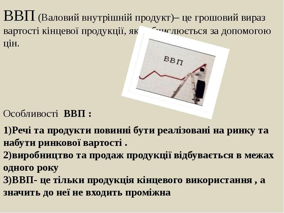 ВВП (Валовий внутрішній продукт)– це грошовий вираз вартості кінцевої продукц...